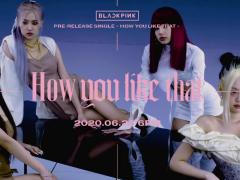 最新神曲诞生!BLACKPINK 新曲《How You Like That》首发,24 小时内观看数爆冲八千万!